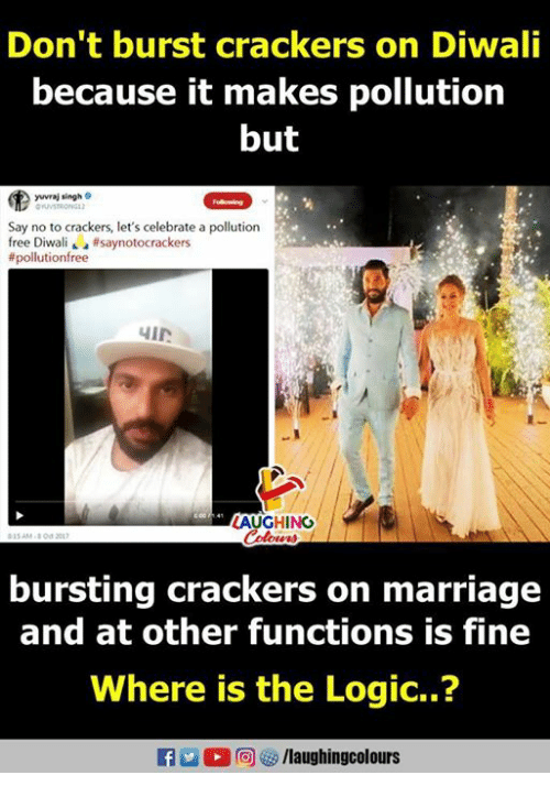 Logic, Marriage, and Free: Don't burst crackers on Diwali  because it makes pollution  but  yuvraj singh  Say no to crackers, let's celebrate a pollution  free Diwali ' a #saynotocrackers  # pollution free  LAUGHING  bursting crackers on marriage  and at other functions is fine  Where is the Logic..?  f/laughingcolours