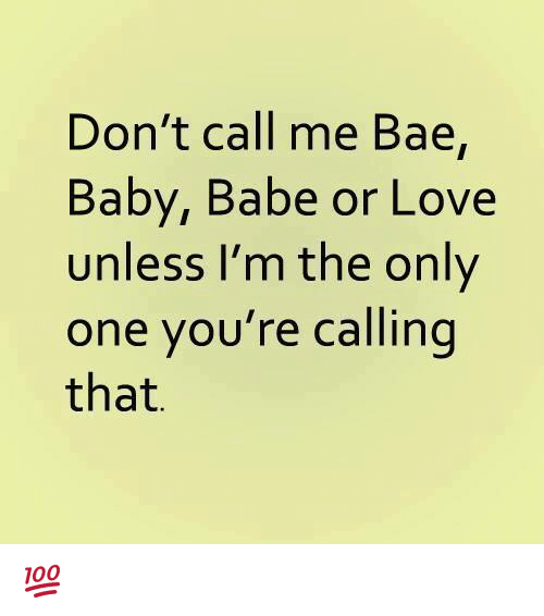 Bae, Love, and Memes: Don't call me Bae,  Baby, Babe or Love  unless I'm the only  one you're calling  that. 💯