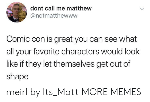 Out Of Shape: dont call me matthew  @notmatthewwww  Comic con is great you can see what  all your favorite characters would look  like if they let themselves get out of  shape meirl by Its_Matt MORE MEMES