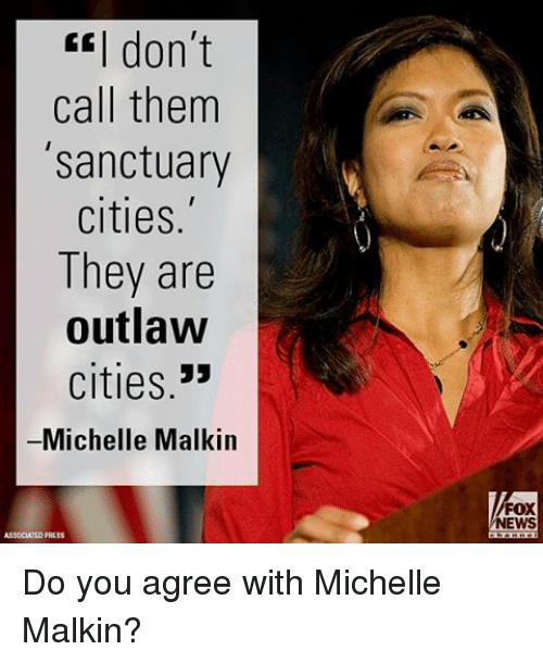 """malkin: don't  call them  'sanctuary  cities.  They are  outlaw  cities.""""  Michelle Malkin  FOX  NEWS Do you agree with Michelle Malkin?"""