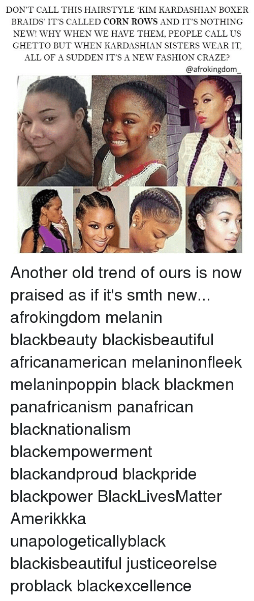 Black Lives Matter, Braids, and Fashion: DON'T CALL THIS HAIRSTYLE KIM KARDASHIAN BOXER  BRAIDS IT'S CALLED CORN ROWS AND IT'S NOTHING  NEW! WHY WHEN WE HAVE THEM, PEOPLE CALL US  GHETTO BUT WHEN KARDASHIAN SISTERS WEAR IT  ALL OF A SUDDEN IT'S A NEW FASHION CRAZE?  @afrokingdom Another old trend of ours is now praised as if it's smth new... afrokingdom melanin blackbeauty blackisbeautiful africanamerican melaninonfleek melaninpoppin black blackmen panafricanism panafrican blacknationalism blackempowerment blackandproud blackpride blackpower BlackLivesMatter Amerikkka unapologeticallyblack blackisbeautiful justiceorelse problack blackexcellence