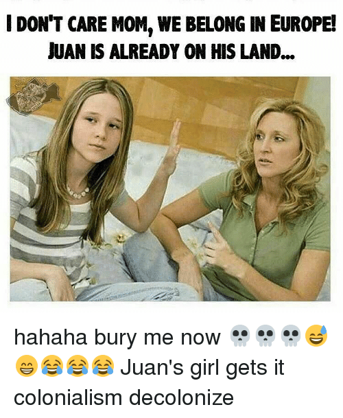 Memes, World Wrestling Entertainment, and Europe: DONT CARE MOM. WWE BELONG IN EUROPE!  JUAN IS ALREADY ON HIS LAND... hahaha bury me now 💀💀💀😅😁😂😂😂 Juan's girl gets it colonialism decolonize