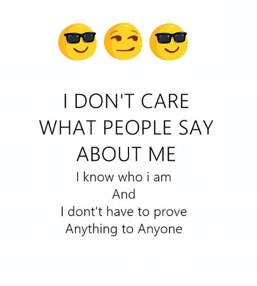 Who, Knowing, and What: DON'T CARE  WHAT PEOPLE SAY  ABOUT ME  I know who i am  And  I dont't have to prove  Anything to Anyone