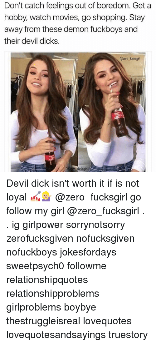 watching movie: Don't catch feelings out of boredom. Get a  hobby, watch movies, go shopping. Stay  away from these demon fuckboys and  their devil dicks  @zero fucksgirl Devil dick isn't worth it if is not loyal 💅🏼💁🏼 @zero_fucksgirl go follow my girl @zero_fucksgirl . . この同じ空のもと僕らはigでつながっている girlpower sorrynotsorry zerofucksgiven nofucksgiven nofuckboys jokesfordays sweetpsych0 followme relationshipquotes relationshipproblems girlproblems boybye thestruggleisreal lovequotes lovequotesandsayings truestory