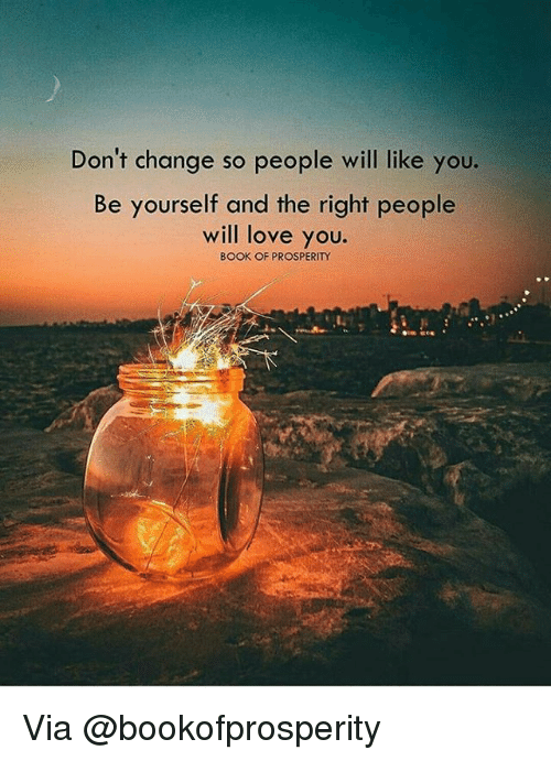 Memes, 🤖, and Via: Don't change so people will like you.  Be yourself and the right people  will love you.  BOOK OF PROSPERITY Via @bookofprosperity