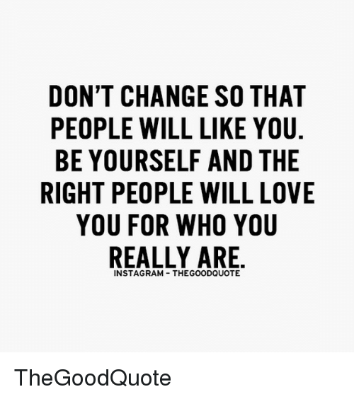 Memes, Change, and 🤖: DON'T CHANGE SO THAT  PEOPLE WILL LIKE YOU  BE YOURSELF AND THE  RIGHT PEOPLE WILL LOVE  YOU FOR WHO YOU  REALLY ARE TheGoodQuote