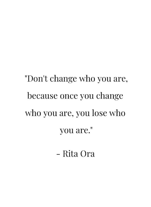 """rita: """"Don't change who you are,  because once you change  who you are, you lose who  you are.""""  Rita Ora"""