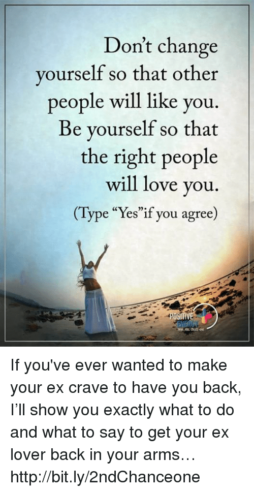 "Cravings: Don't change  yourself so that other  people will like you  Be yourself so that  the right people  will love you  e ""Yes""if you agree If you've ever wanted to make your ex crave to have you back, I'll show you exactly what to do and what to say to get your ex lover back in your arms… http://bit.ly/2ndChanceone"