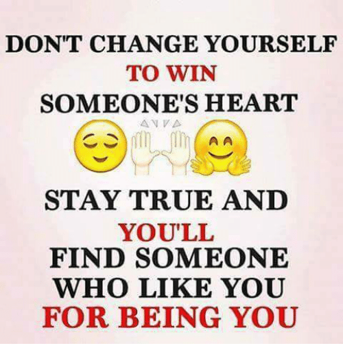 Memes, 🤖, and Stay: DON'T CHANGE YOURSELF  TO WIN  SOMEONE'S HEART  A A  STAY TRUE AND  YOU'LL  FIND SOMEONE  WHO LIKE YOU  FOR BEING YOU