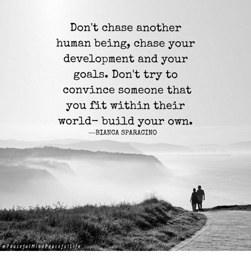 build your own: Don't chase another  human being, chase your  development and your  goals. Don't try to  convince someone that  you fit within their  world- build your own.  ーBIANCA SPARACINO  ePeocefulMindPeocefulie