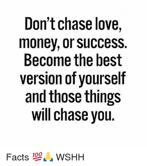Facts, Love, and Memes: Don't chase love,  money, or Success.  Become the best  version of yourself  and those things  will chase vou Facts 💯🙏 WSHH