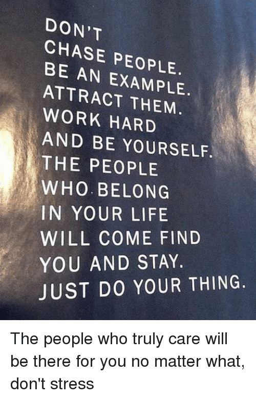 Memes, Chase, and Being There: DON'T  CHASE PEOPLE.  BE AN ATTRACT THEM  WORK HARD  AND BE YOURSELF.  THE PEOPLE  WHO. BELONG  IN YOUR LIFE  WILL COME FIND  YOU AND STAY.  JUST DO YOUR THING. The people who truly care will be there for you no matter what, don't stress