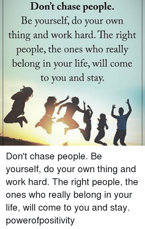 work hard: Don't chase people.  Be yourself, do your own  thing and work hard. The right  people, the ones who really  belong in your life, will come  to you and stay. Don't chase people. Be yourself, do your own thing and work hard. The right people, the ones who really belong in your life, will come to you and stay. powerofpositivity