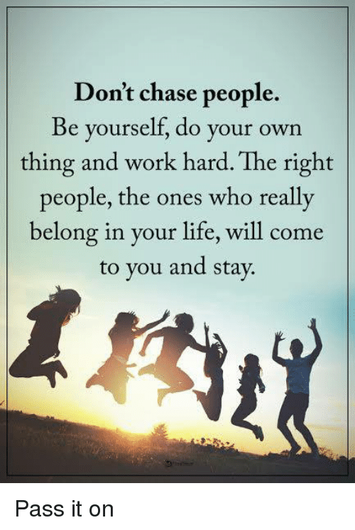 work hard: Don't chase people.  Be yourself, do your own  thing and work hard. The right  people, the ones who really  belong in your life, will come  to you and stay Pass it on