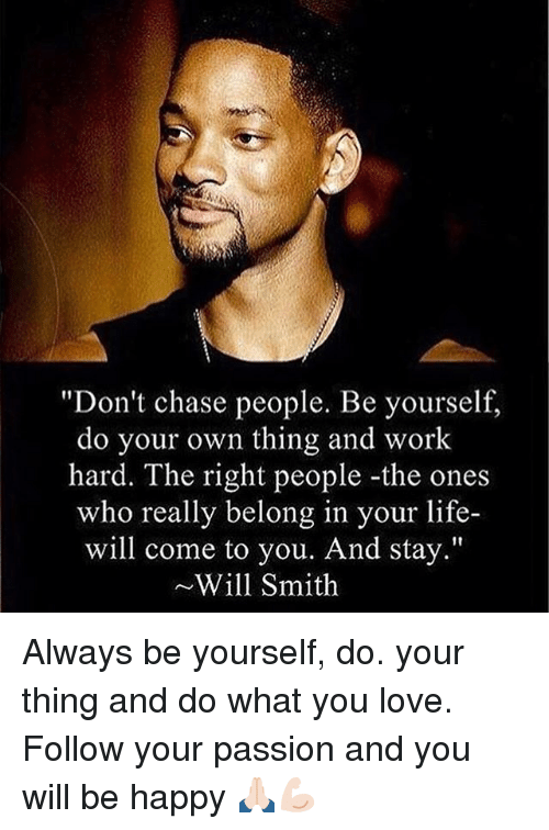 "Life, Love, and Memes: ""Don't chase people. Be yourself,  do your own thing and work  hard. The right people-the ones  who really belong in your life-  will come to you. And stay.""  ~Will Smith Always be yourself, do. your thing and do what you love. Follow your passion and you will be happy 🙏🏻💪🏻"