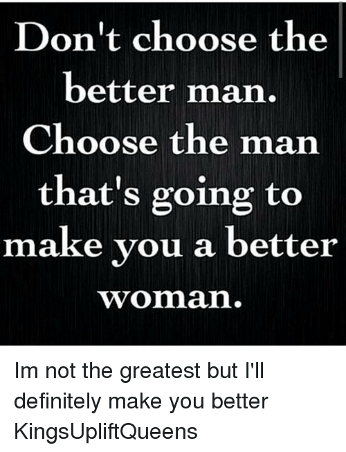 Memes, 🤖, and The Man: Don't choose the  better man.  Choose the man  that's going to  make you a better  Twomman. Im not the greatest but I'll definitely make you better KingsUpliftQueens