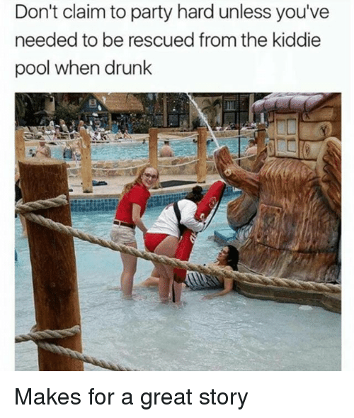Drunk, Party, and Pool: Don't claim to party hard unless you've  needed to be rescued from the kiddie  pool when drunk Makes for a great story