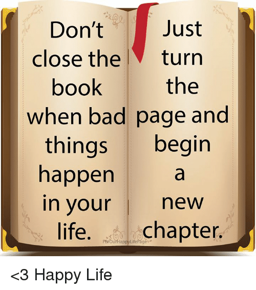 Bad, Life, and Memes: Don't  close the l  Just  turrn  the  poo  when bad page and  things begin  happen  in your new  life. chapter.  PB/OurHappyLifePage <3 Happy Life