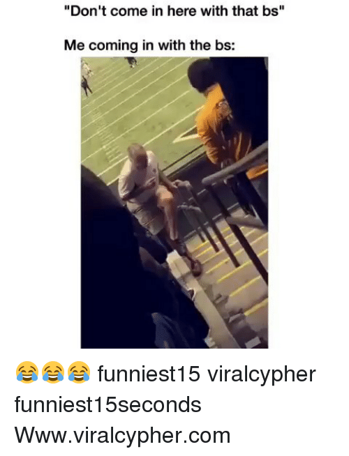 "Funny, Com, and Www: ""Don't come in here with that bs""  Me coming in with the bs: 😂😂😂 funniest15 viralcypher funniest15seconds Www.viralcypher.com"