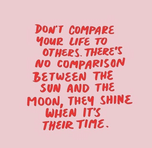 compare: DON'T COMPARE  OTHERS. THERE'S  NO COMPARISON  BETWEEN THE  SUN AND THE  MOON, THEY SHINE  WHEN ITS  THEIR Tine.