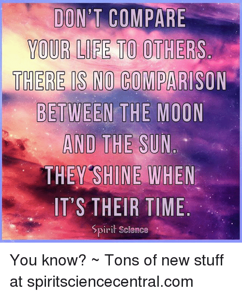 Spirit Science: DON'T COMPARE  YOUR LIFE TO OTHERS.  THERE IS NO COMPARISON  BETWEEN THE MOON  THEY SHINE WHEN  IT'S THEIR TIME  Spirit Science You know? ~ Tons of new stuff at spiritsciencecentral.com