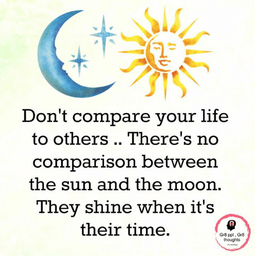 Life, Memes, and Moon: Don't compare your life  to others There's no  comparison between  the sun and the moon  They shine when it's  their time.  Gr8 ppl, Gr8  thoughts