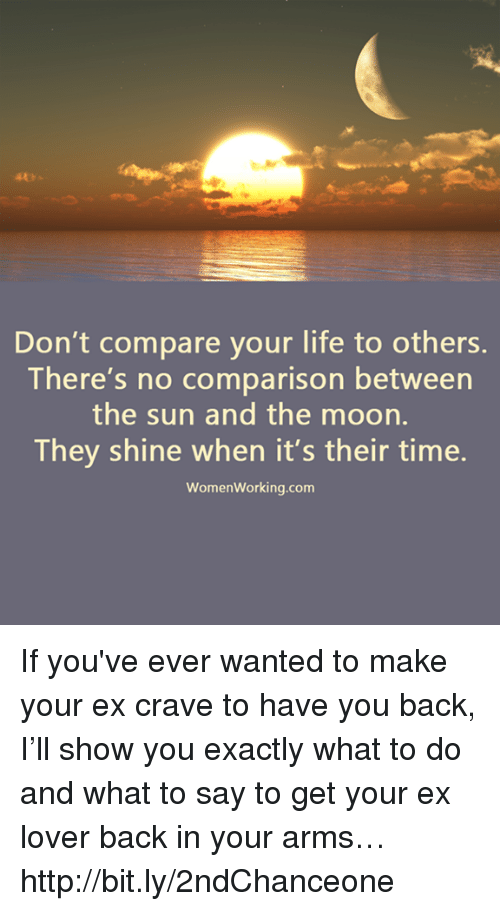 Life, Memes, and Http: Don't compare your life to others.  There's no comparison between  the sun and the moon.  They shine when it's their time.  Women working.com If you've ever wanted to make your ex crave to have you back, I'll show you exactly what to do and what to say to get your ex lover back in your arms… http://bit.ly/2ndChanceone