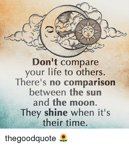 Don 39 T Compare Your Life To Others There 39 S No Comparison Between The Sun And The Moon They Shine