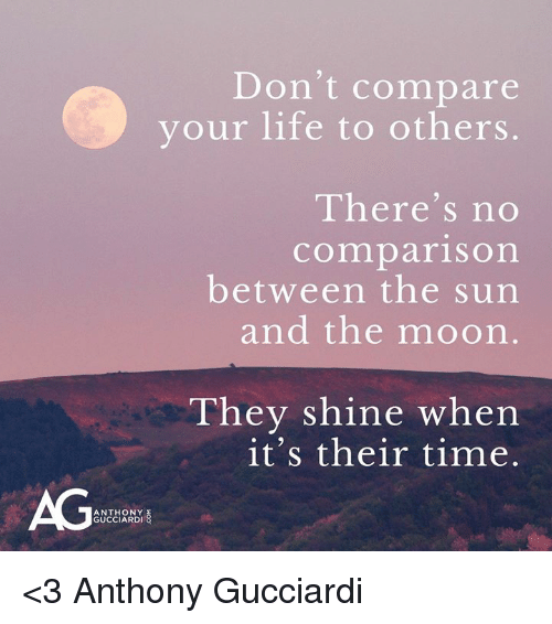 Life, Memes, and Time: Don't compare  your life to others.  There's no  comparison  between the sun  and the moorn  They shine when  it's their time.  AG  ANTHONY  GUCCIARDI <3 Anthony Gucciardi