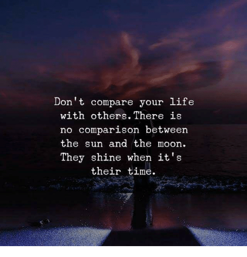 Life, Moon, and Time: Don't compare your life  with others. There is  no comparison between  the sun and the moon  They shine when it's  their time.