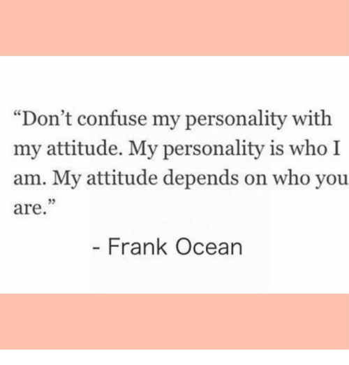 """Frank Ocean: """"Don't confuse my personality with  my attitude. My personality is who I  am. My attitude depends on who you  are  05  - Frank Ocean"""
