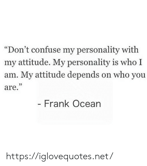 "confuse: ""Don't confuse my personality with  my attitude. My personality is who I  am. My attitude depends on who you  are.""  - Frank Ocean https://iglovequotes.net/"