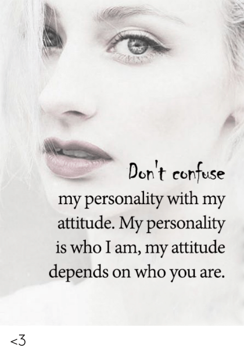 confuse: Don't confuse  my personality with my  attitude. My personality  is who I am, my attitude  depends on who you are. <3