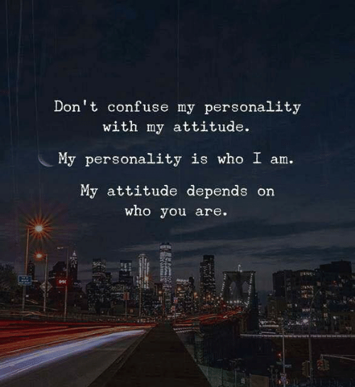 confuse: Don't confuse my personality  with my attitude.  My personality is who I am.  My attitude depends on  who you are.
