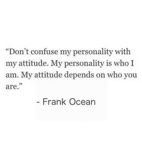 "confuse: ""Don't confuse my personality with  my attitude. My personality is who I  am. My attitude depends on who you  are.""  - Frank Ocean"
