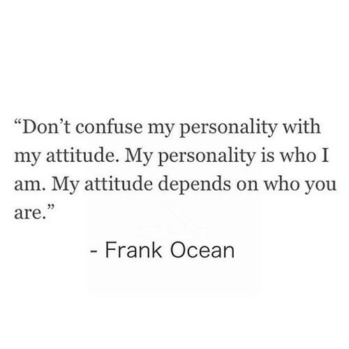 "Attitude: ""Don't confuse my personality with  my attitude. My personality is who I  am. My attitude depends on who you  are  Frank Ocean"