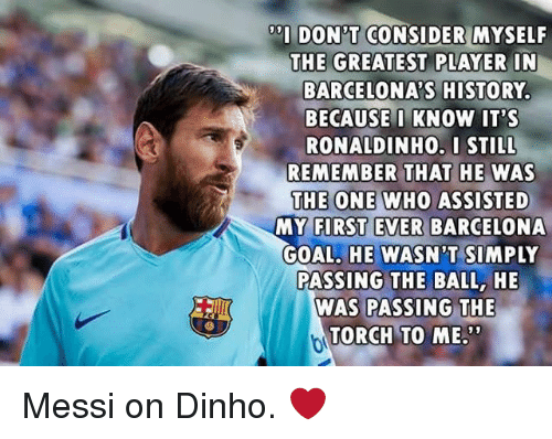 Barcelona, Memes, and Goal: DON'T CONSIDER MYSELF  THE GREATEST PLAYER IN  BARCELONA'S HISTORY  BECAUSE I KNOW IT'S  RONALDINHO.I STILL  REMEMBER THAT HE WAS  THE ONE WHO ASSISTED  MY FIRST EVER BARCELONA  GOAL, HE WASN'T SIMPLY  PASSING THE BALL, HE  WAS PASSING THE  TORCH TO ME Messi on Dinho. ❤