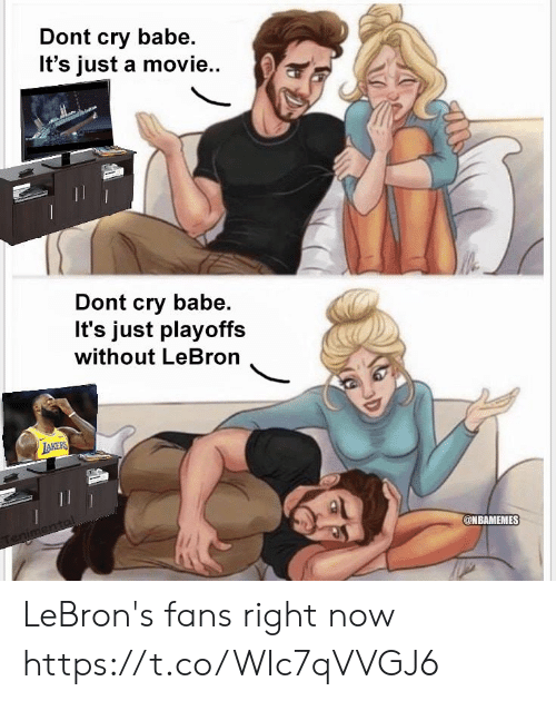 Nbamemes: Dont cry babe.  It's just a movie..  Dont cry babe.  It's just playoffs  without LeBron  @NBAMEMES LeBron's fans right now https://t.co/WIc7qVVGJ6