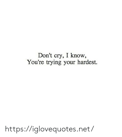 Hardest: Don't cry, I know  You're trying your hardest. https://iglovequotes.net/