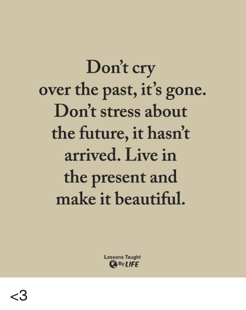 present: Don't cry  over the past, it's gone.  Don't stress about  the future, it hasn't  arrived. Live in  the present and  make it beautiful  Lessons Taught  ByLIFE <3