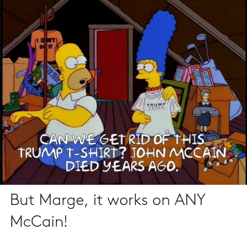 John McCain: DONT  D IT  CER THA  TRUMP  PENCE  CAN WEGETRID OF THIS  TRUMP T-SHIRT? JOHN MCCAIN  DIED YEARS AGO. But Marge, it works on ANY McCain!