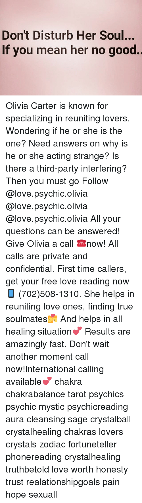 Saged: Don't Disturb Her Soul...  If you mean her no good. Olivia Carter is known for specializing in reuniting lovers. Wondering if he or she is the one? Need answers on why is he or she acting strange? Is there a third-party interfering? Then you must go Follow @love.psychic.olivia @love.psychic.olivia @love.psychic.olivia All your questions can be answered! Give Olivia a call ☎️now! All calls are private and confidential. First time callers, get your free love reading now 📱 (702)508-1310. She helps in reuniting love ones, finding true soulmates💏 And helps in all healing situation💕 Results are amazingly fast. Don't wait another moment call now!International calling available💕 chakra chakrabalance tarot psychics psychic mystic psychicreading aura cleansing sage crystalball crystalhealing chakras lovers crystals zodiac fortuneteller phonereading crystalhealing truthbetold love worth honesty trust realationshipgoals pain hope sexuall