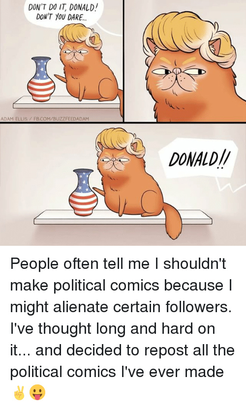Memes, fb.com, and Thought: DON'T DO IT DONALD!  DON'T YOU DARE..  ADAM ELLIS FB.COM/BUZZFEEDADAM  DONALD// People often tell me I shouldn't make political comics because I might alienate certain followers. I've thought long and hard on it... and decided to repost all the political comics I've ever made ✌️😛