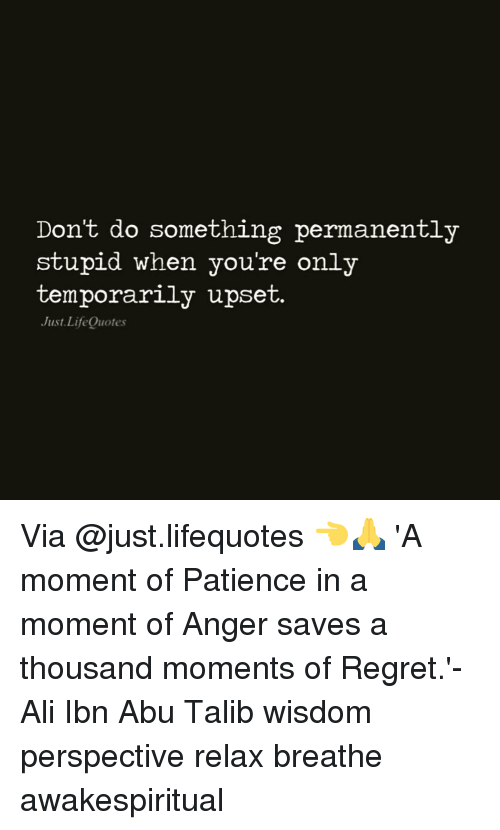 talib: Don't do something permanently  stupid when you're only  temporarily upset.  Just Life Quotes Via @just.lifequotes 👈🙏 'A moment of Patience in a moment of Anger saves a thousand moments of Regret.'-Ali Ibn Abu Talib wisdom perspective relax breathe awakespiritual