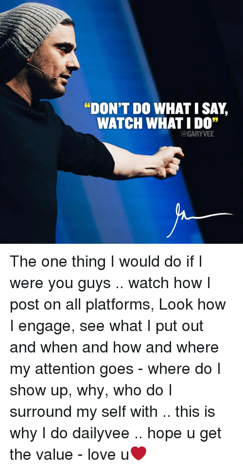 """goe: """"DON'T DO WHAT I SAY  WATCH WHAT IDO""""  (a GARYVEE The one thing I would do if I were you guys .. watch how I post on all platforms, Look how I engage, see what I put out and when and how and where my attention goes - where do I show up, why, who do I surround my self with .. this is why I do dailyvee .. hope u get the value - love u❤"""
