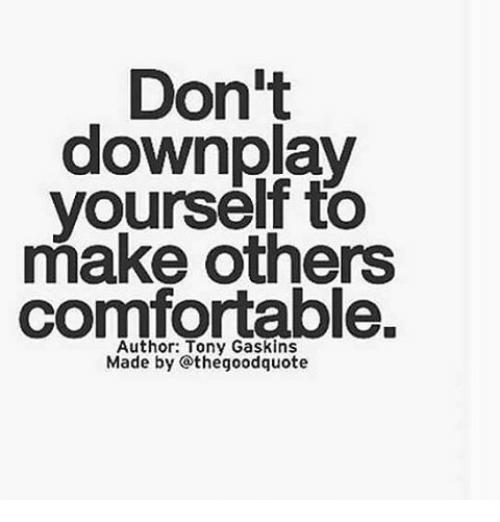 Dont downplay yourself to make others comfortable made by the good comfortable memes and dont downplay yourself to make others comfortable solutioingenieria Images