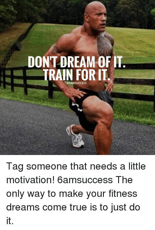 Just Do It, Memes, and True: DONT DREAM OF IT  TRAIN FOR IT  @6AM SUCCESS Tag someone that needs a little motivation! 6amsuccess The only way to make your fitness dreams come true is to just do it.