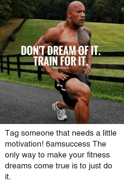 Just Do It, Memes, and True: DONT DREAM OF IT  TRAIN  FOR IT  @6AMSUCCESS Tag someone that needs a little motivation! 6amsuccess The only way to make your fitness dreams come true is to just do it.