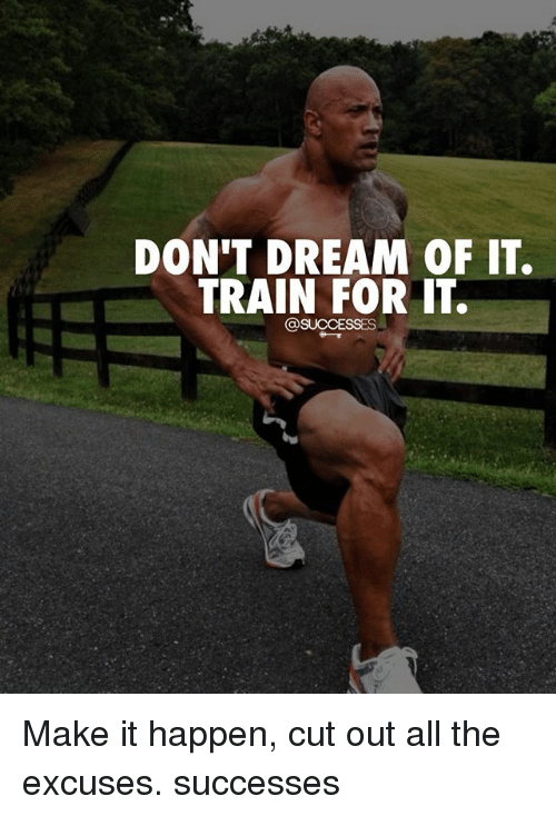Happenes: DON'T DREAM OF IT.  TRAIN FOR IT.  @SUCCESSES Make it happen, cut out all the excuses. successes
