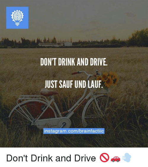 Dont Drink And Drive: DON'T DRINK AND DRIVE.  JUST SAUF UND LAUF  instagram.com/brainfactiic Don't Drink and Drive 🚫🚗💨